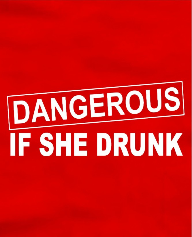 Dangerous if she drunk