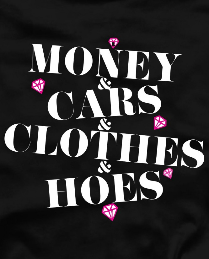 Money cars clothes hoes