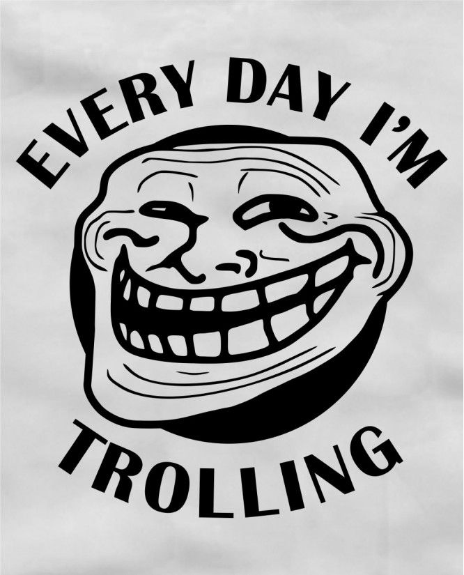 Every day I`m trolling