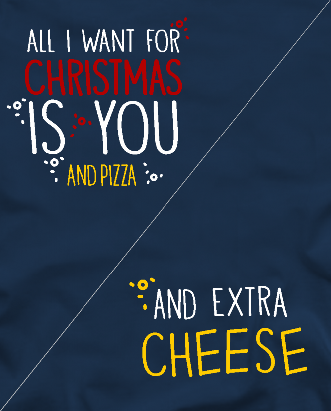 All i want for christmas is pizza / and extra cheese